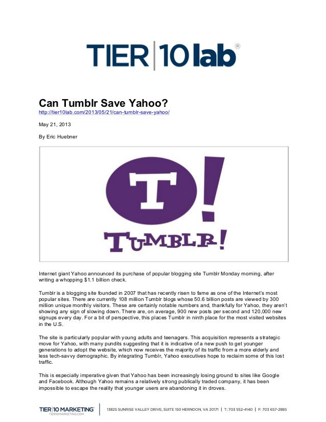 Can Tumblr Save Yahoo? http://tier10lab.com/2013/05/21/can-tumblr-save-yahoo/ May 21, 2013 By Eric Huebner Internet gian...