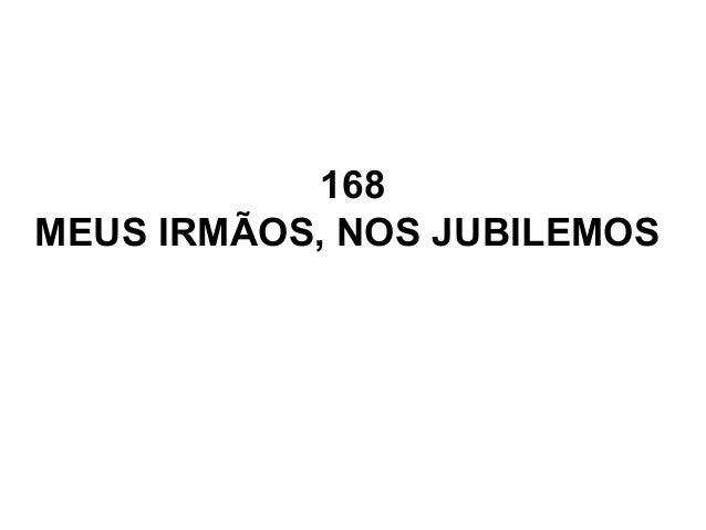 168 MEUS IRMÃOS, NOS JUBILEMOS