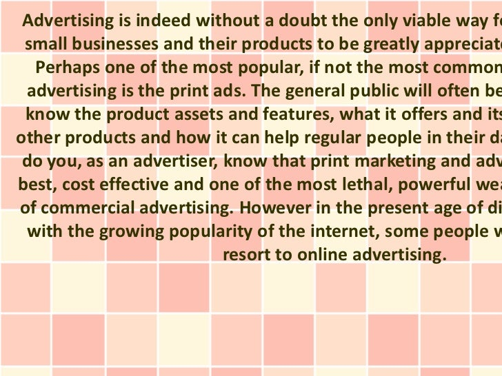Advertising is indeed without a doubt the only viable way fo small businesses and their products to be greatly appreciate ...