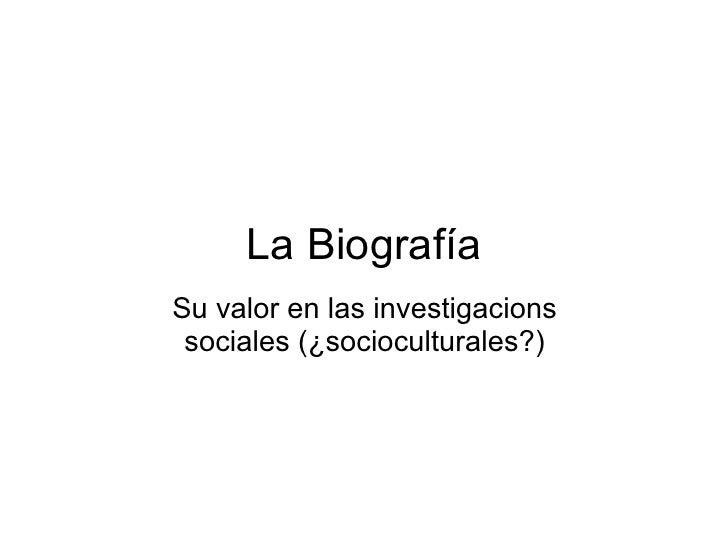 La Biografía Su valor en las investigacions  sociales (¿socioculturales?)