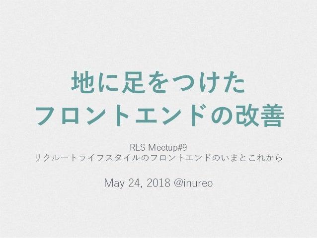 地に足をつけた フロントエンドの改善 RLS Meetup#9 リクルートライフスタイルのフロントエンドのいまとこれから May 24, 2018 @inureo