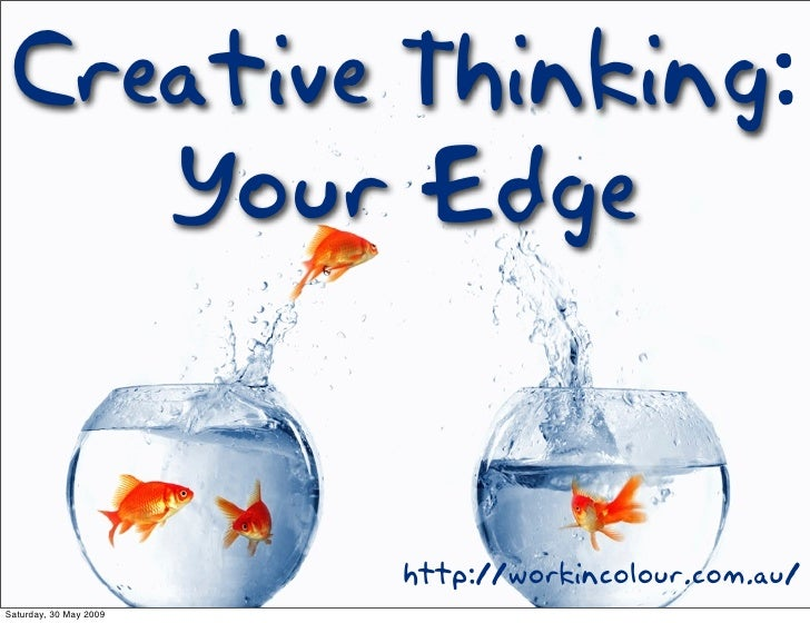 Creative Thinking:     Your Edge                           http://workincolour.com.au/ Saturday, 30 May 2009