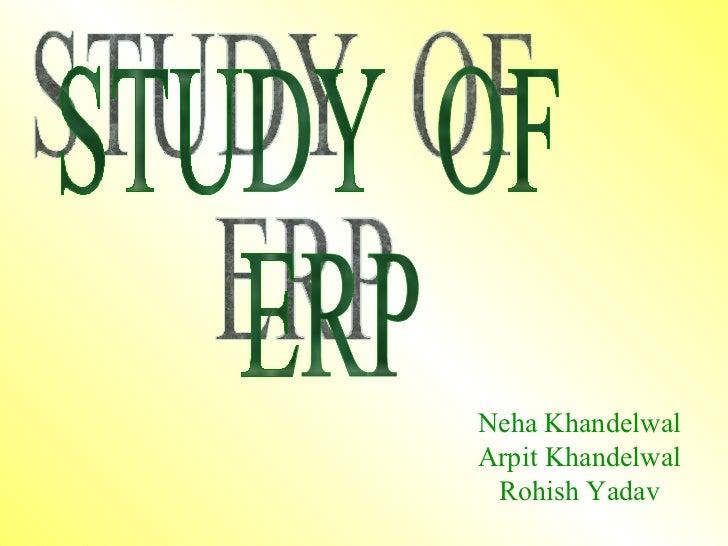 STUDY  OF  ERP Neha Khandelwal Arpit Khandelwal Rohish Yadav