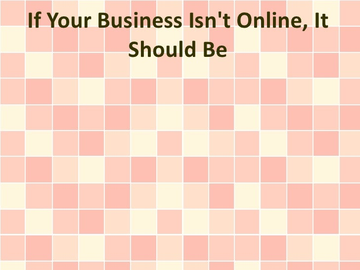 If Your Business Isnt Online, It           Should Be
