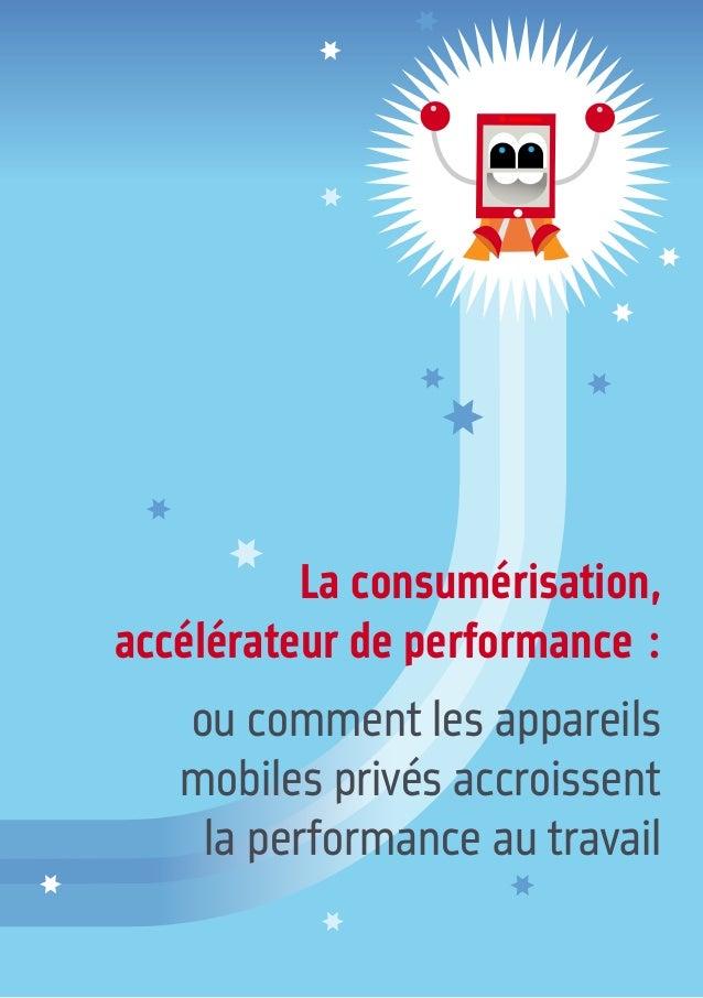 La consumérisation, accélérateur de performance: ou comment les appareils mobiles privés accroissent la performance au tr...