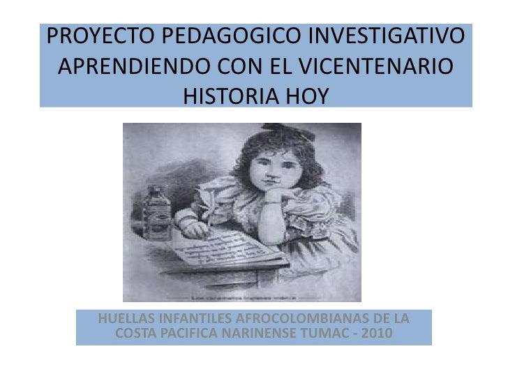 PROYECTO PEDAGOGICO INVESTIGATIVO APRENDIENDO CON EL VICENTENARIO HISTORIA HOY<br />HUELLAS INFANTILES AFROCOLOMBIANAS DE ...