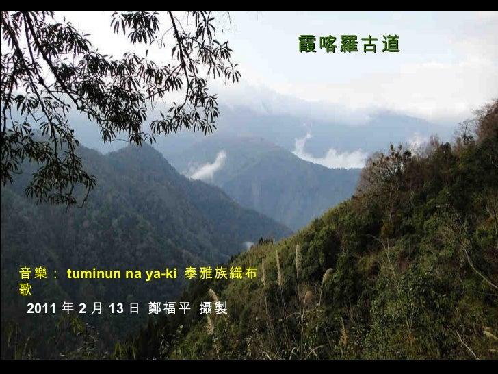 音樂: tuminun na ya-ki  泰雅族織布歌 霞喀羅古道 2011 年 2 月 13 日 鄭福平 攝製