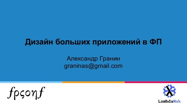 Дизайн больших приложений в ФП Александр Гранин graninas@gmail.com