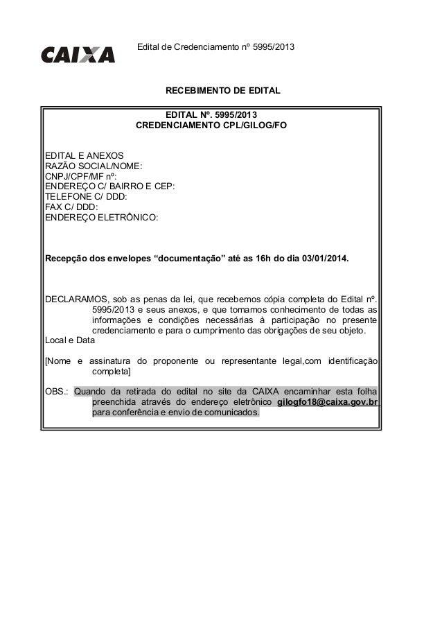 Edital de Credenciamento nº 5995/2013 RECEBIMENTO DE EDITAL EDITAL Nº. 5995/2013 CREDENCIAMENTO CPL/GILOG/FO EDITAL E ANEX...