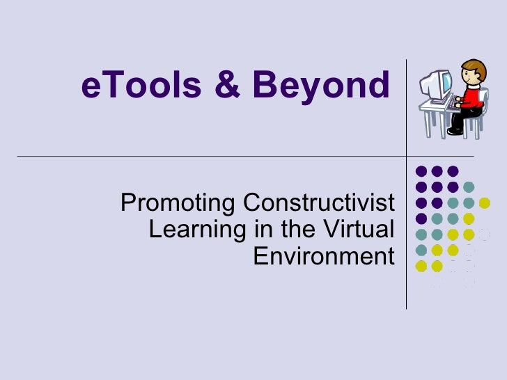 eTools & Beyond   Promoting Constructivist    Learning in the Virtual             Environment