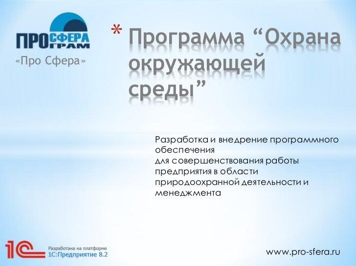 """* Программа """"Охрана«Про Сфера»    окружающей               среды""""                 Разработка и внедрение программного     ..."""