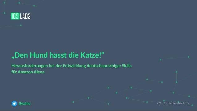 """Köln, 27. September 2017@kahle Herausforderungen bei der Entwicklung deutschsprachiger Skills für Amazon Alexa """"Den Hund h..."""