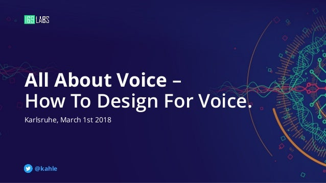 All About Voice – How To Design For Voice. Karlsruhe, March 1st 2018 @kahle