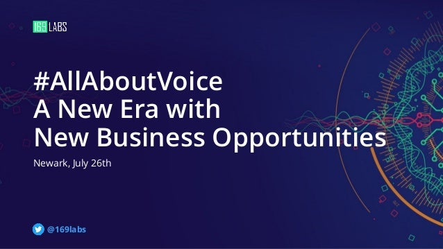 #AllAboutVoice A New Era with New Business Opportunities Newark, July 26th @169labs