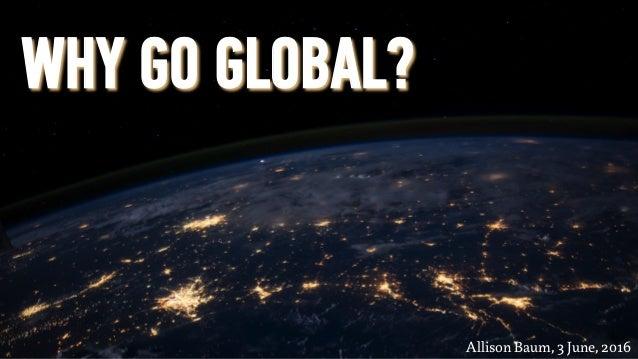 WHY GO GLOBAL? Allison Baum, 3 June, 2016