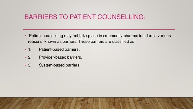 BARRIERS TO PATIENT COUNSELLING: • Patient counselling may not take place in community pharmacies due to various reasons, ...