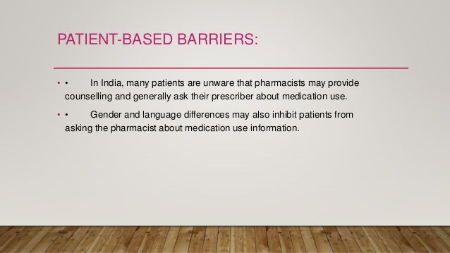 PATIENT-BASED BARRIERS: • • In India, many patients are unware that pharmacists may provide counselling and generally ask ...