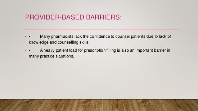 PROVIDER-BASED BARRIERS: • • Many pharmacists lack the confidence to counsel patients due to lack of knowledge and counsel...