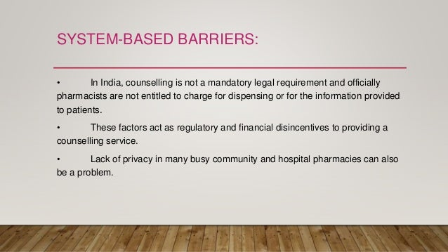 SYSTEM-BASED BARRIERS: • In India, counselling is not a mandatory legal requirement and officially pharmacists are not ent...