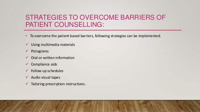 STRATEGIES TO OVERCOME BARRIERS OF PATIENT COUNSELLING: • To overcome the patient based barriers, following strategies can...