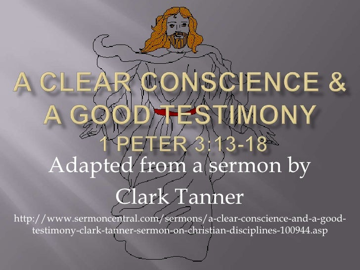 A Clear Conscience &a Good Testimony 1 Peter 3:13-18<br />Adapted from a sermon by <br />Clark Tanner<br />http://www.serm...