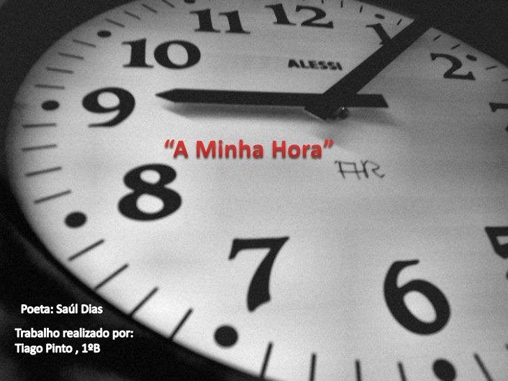 """""""A Minha Hora""""<br />Poeta: SaúlDias<br />Trabalho realizado por:<br />Tiago Pinto , 1ºB<br />"""