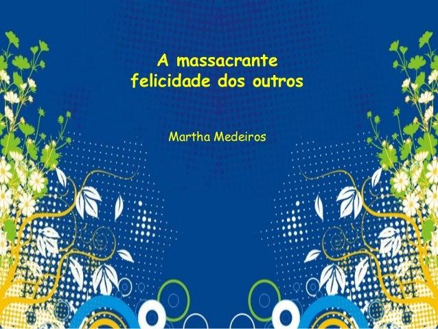 A massacrantefelicidade dos outros    Martha Medeiros