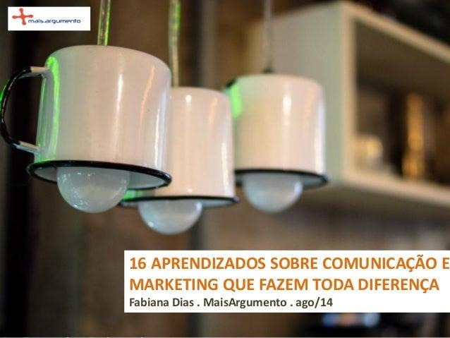 16 APRENDIZADOS SOBRE COMUNICAÇÃO E MARKETING QUE FAZEM TODA DIFERENÇA Fabiana Dias . MaisArgumento . ago/14