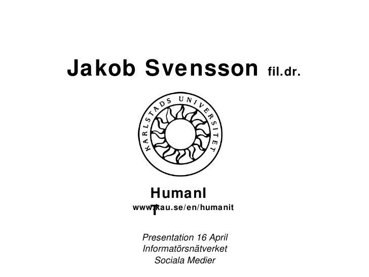 Jakob Svensson  fil.dr. Presentation 16 April Informatörsnätverket Sociala Medier HumanIT www.kau.se/en/humanit