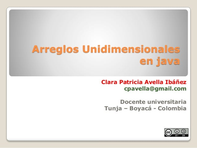 Arreglos Unidimensionalesen javaClara Patricia Avella Ibáñezcpavella@gmail.comDocente universitariaTunja – Boyacá - Colombia