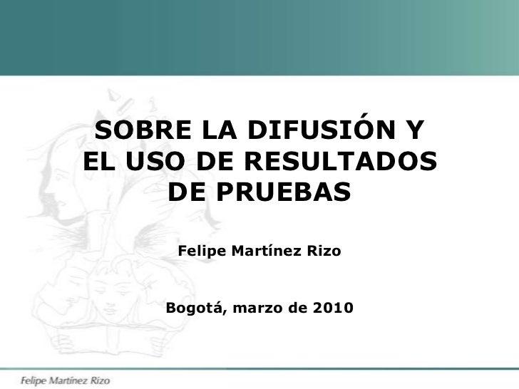 SOBRE LA DIFUSIÓN Y EL USO DE RESULTADOS DE PRUEBAS<br />Felipe Martínez Rizo<br />Bogotá, marzo de 2010<br />