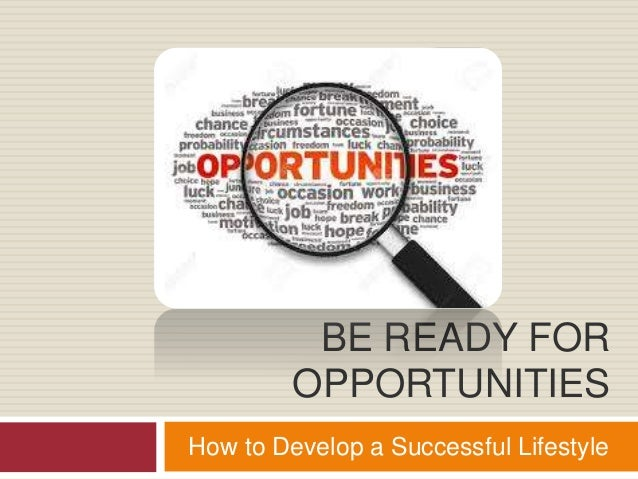 BE READY FOR OPPORTUNITIES How to Develop a Successful Lifestyle