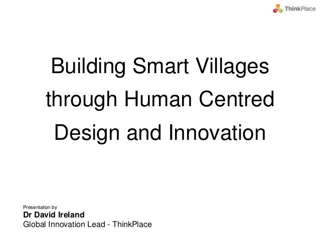 Presentation by Dr David Ireland Global Innovation Lead - ThinkPlace Building Smart Villages through Human Centred Design ...