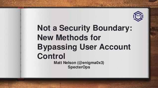 Not a Security Boundary: New Methods for Bypassing User Account Control Matt Nelson (@enigma0x3) SpecterOps