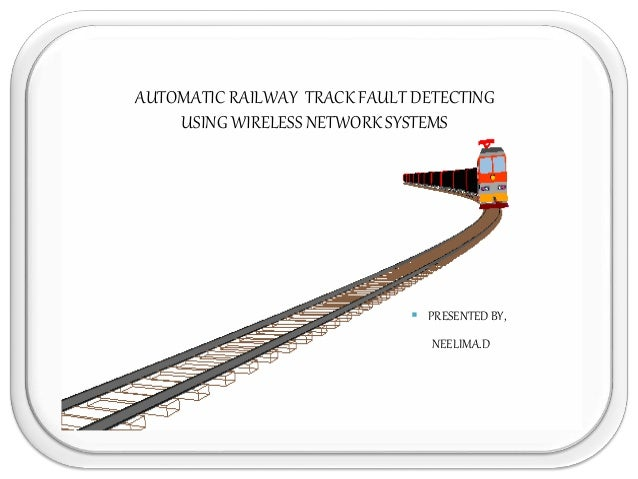 AUTOMATIC RAILWAY TRACK FAULT DETECTING USING WIRELESS NETWORK SYSTEMS  PRESENTED BY, NEELIMA.D