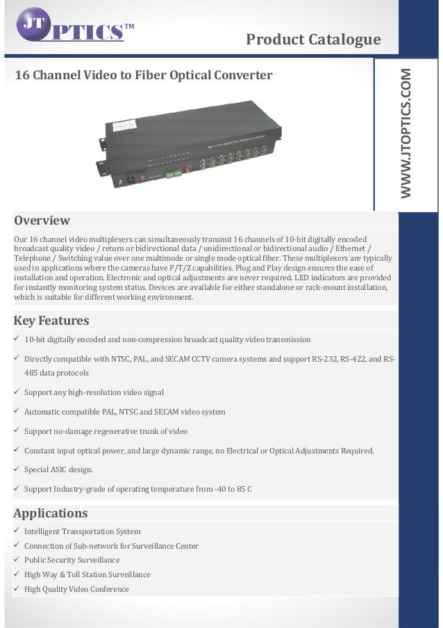 WWW.JTOPTICS.COM 16 Channel Video to Fiber Optical Converter Product Catalogue Overview Our 16 channel video multiplexers ...