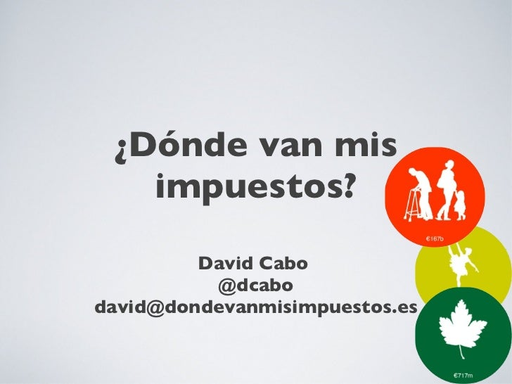 ¿Dónde van mis impuestos? <ul><li>David Cabo  </li></ul><ul><li>@dcabo </li></ul><ul><li>[email_address] </li></ul>