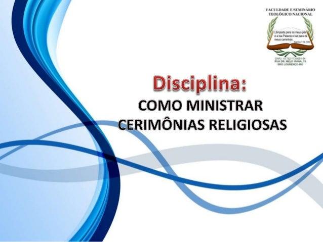 FACULDADE E SEMINÁRIOS TEOLÓGICO NACIONAL DISCIPLINA: COMO MINISTRAR CERIMÔNIAS RELIGIOSAS ORIENTAÇÕES O Slide aqui aprese...