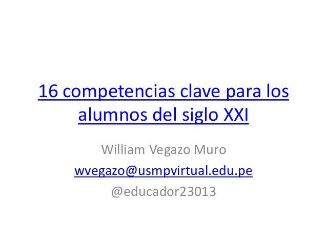 16 competencias clave para los alumnos del siglo XXI William Vegazo Muro wvegazo@usmpvirtual.edu.pe @educador23013