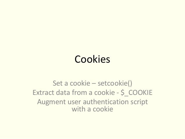 Cookies      Set a cookie – setcookie()Extract data from a cookie - $_COOKIE Augment user authentication script           ...
