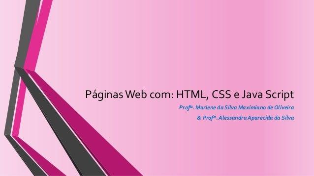 PáginasWeb com: HTML, CSS e Java Script Profª. Marlene da Silva Maximiano de Oliveira & Profª. Alessandra Aparecida da Sil...
