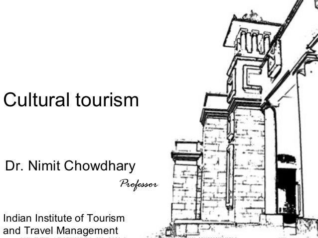 1 Tour Guiding Series Cultural tourism Dr. Nimit Chowdhary Professor Indian Institute of Tourism and Travel Management