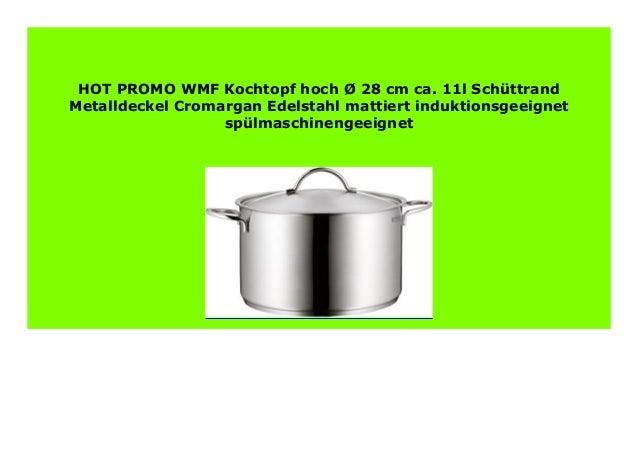 11l Sch/üttrand Metalldeckel Cromargan Edelstahl mattiert induktionsgeeignet sp/ülmaschinengeeignet WMF Kochtopf hoch /Ø 28 cm ca