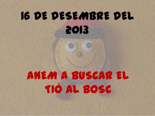 16 DE DESEMBRE DEL 2013  ANEM A BUSCAR EL TIÓ AL BOSC
