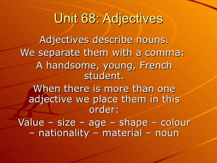 Unit 68: Adjectives Adjectives describe nouns. We separate them with a comma:  A handsome, young, French student. When the...