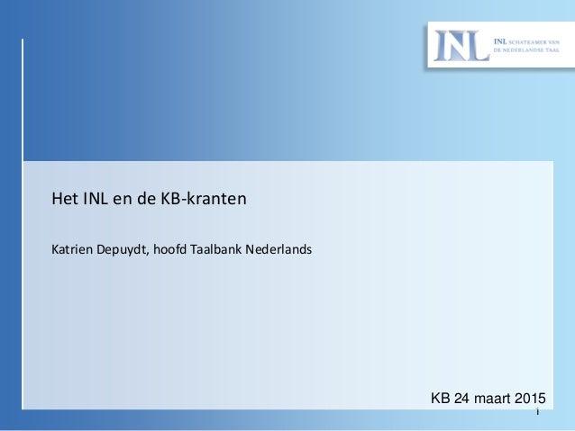1 KB 24 maart 2015 Het INL en de KB-kranten Katrien Depuydt, hoofd Taalbank Nederlands