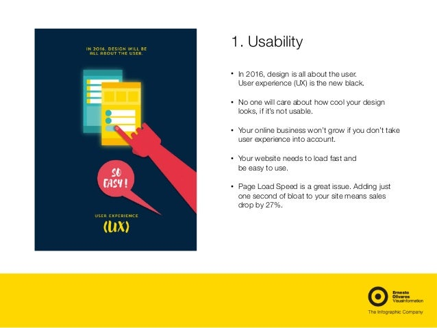1. Usability • In 2016, design is all about the user. User experience (UX) is the new black. • No one will care about how ...