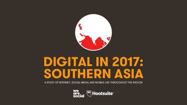 1 DIGITAL IN 2017: A STUDY OF INTERNET, SOCIAL MEDIA, AND MOBILE USE THROUGHOUT THE REGION SOUTHERN ASIA