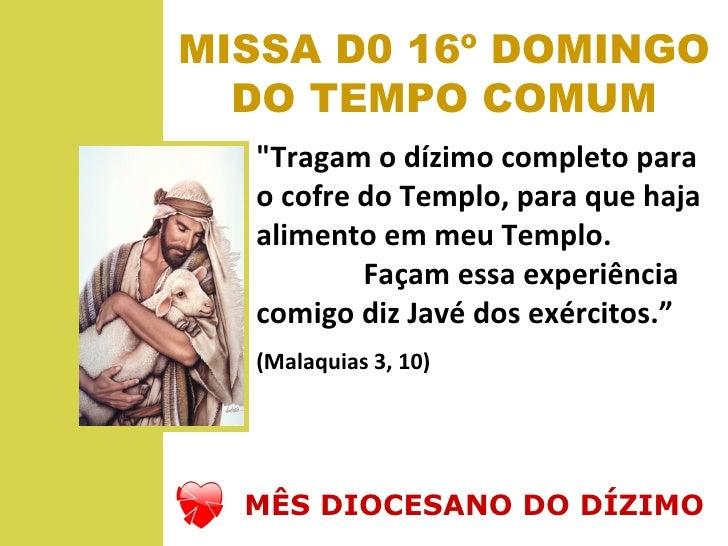 """MISSA D0 16º DOMINGO  DO TEMPO COMUM  """"Tragam o dízimo completo para  o cofre do Templo, para que haja  alimento em meu Te..."""