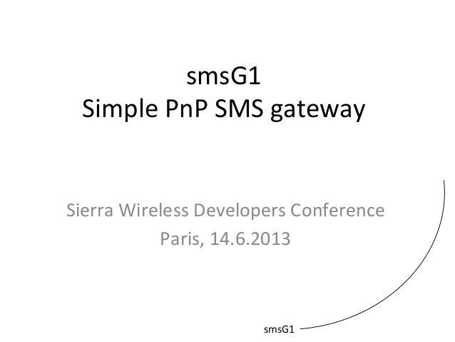 smsG1 Simple PnP SMS gateway Sierra Wireless Developers Conference Paris, 14.6.2013 smsG1